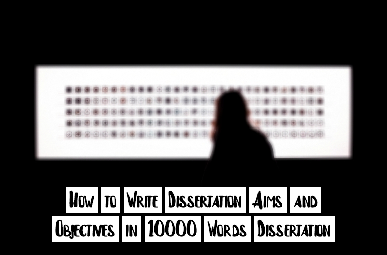 How to Write Dissertation Aims and Objectives in 10000 Words Dissertation