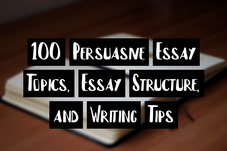100 Persuasive Essay Topics, Essay Structure, and Writing Tips