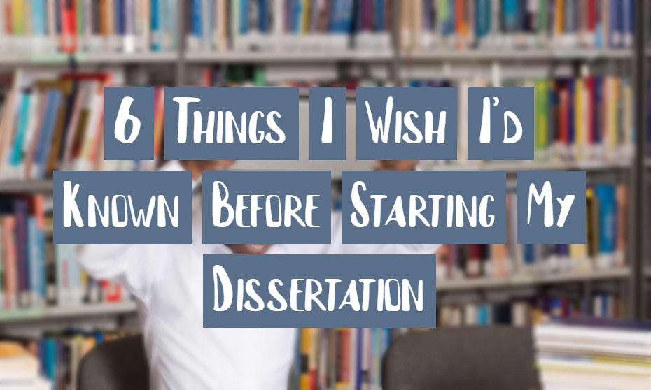 6 Things I Wish I'd Known Before Starting My Dissertation